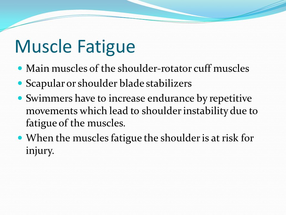 Muscle Fatigue Main muscles of the shoulder-rotator cuff muscles Scapular or shoulder blade stabilizers Swimmers have to increase endurance by repetit