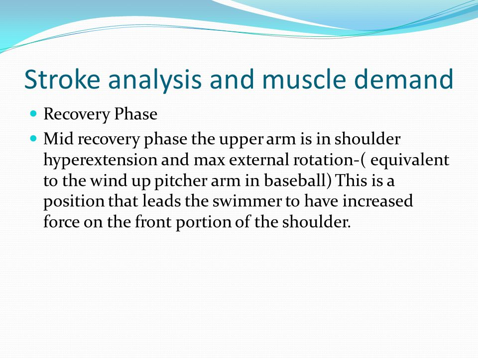 Recovery Phase Mid recovery phase the upper arm is in shoulder hyperextension and max external rotation-( equivalent to the wind up pitcher arm in baseball) This is a position that leads the swimmer to have increased force on the front portion of the shoulder.