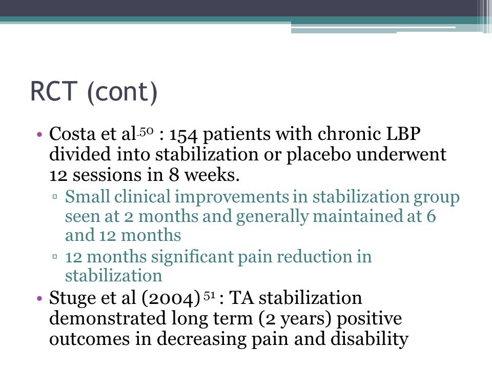 RCT (cont) Costa et al 50 : 154 patients with chronic LBP divided into stabilization or placebo underwent 12 sessions in 8 weeks. Small clinical impro