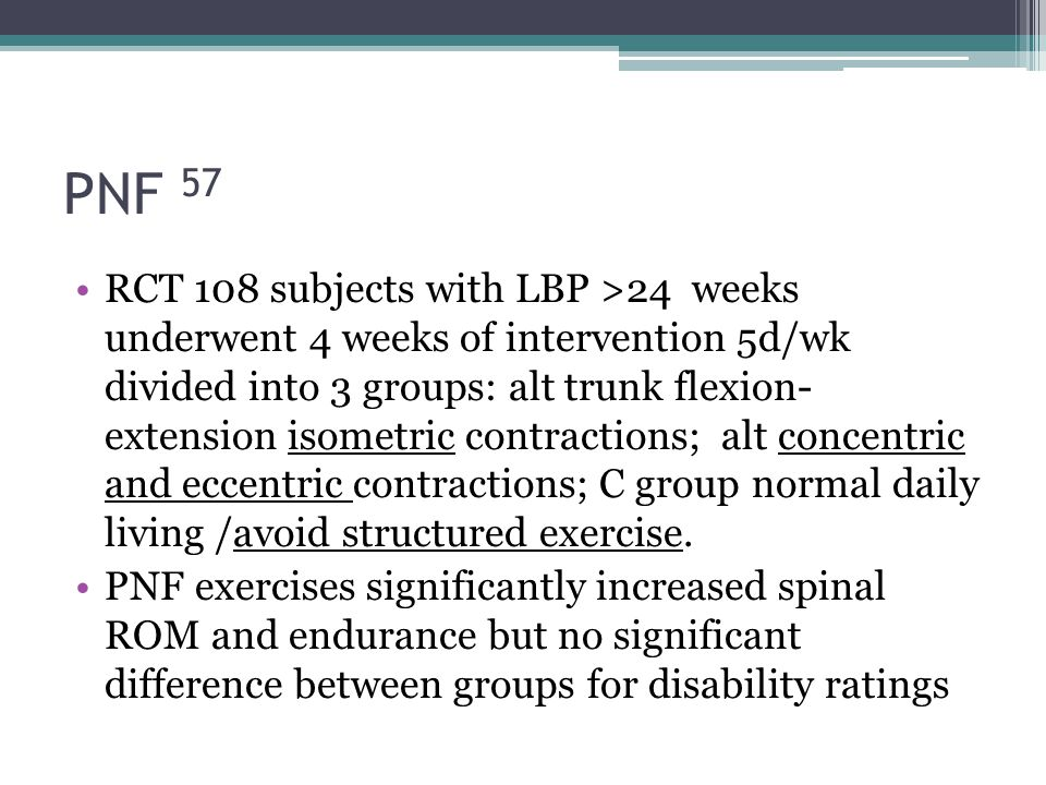 PNF 57 RCT 108 subjects with LBP >24 weeks underwent 4 weeks of intervention 5d/wk divided into 3 groups: alt trunk flexion- extension isometric contr