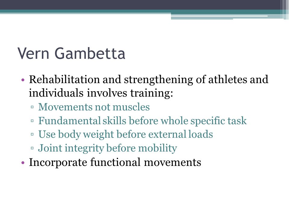 Vern Gambetta Rehabilitation and strengthening of athletes and individuals involves training: Movements not muscles Fundamental skills before whole sp