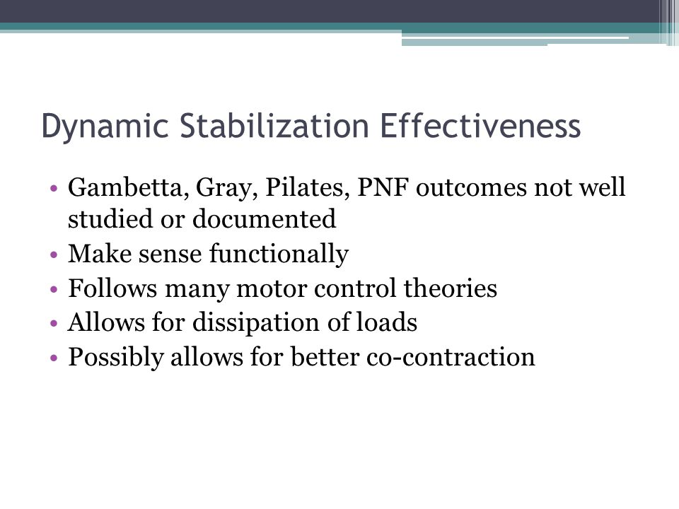 Dynamic Stabilization Effectiveness Gambetta, Gray, Pilates, PNF outcomes not well studied or documented Make sense functionally Follows many motor co