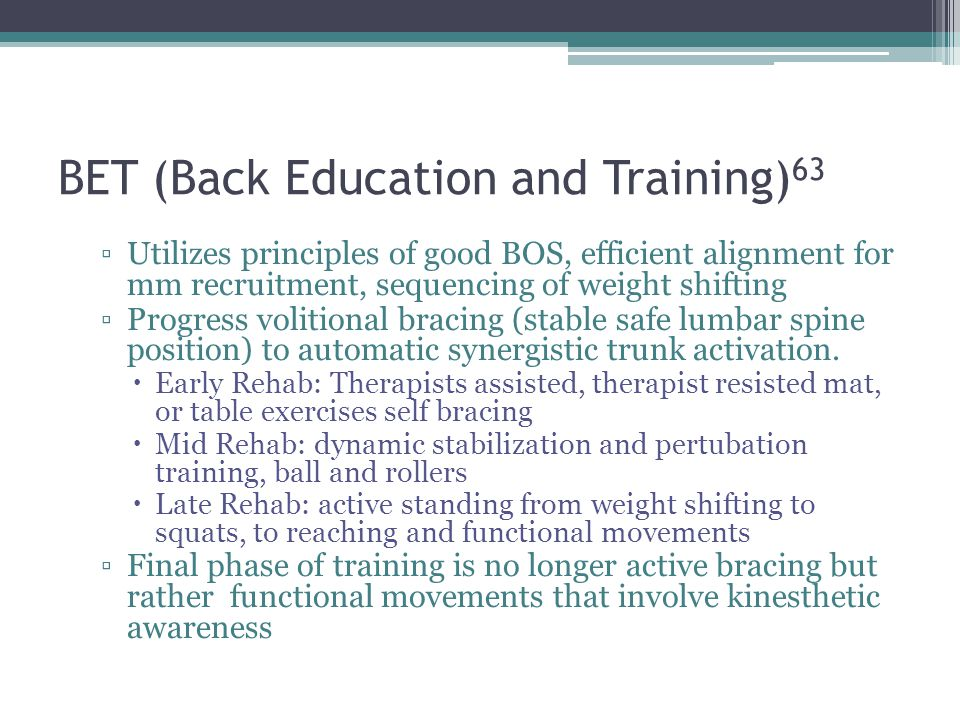 BET (Back Education and Training) 63 Utilizes principles of good BOS, efficient alignment for mm recruitment, sequencing of weight shifting Progress v