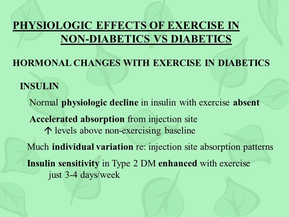 PHYSIOLOGIC EFFECTS OF EXERCISE IN NON-DIABETICS VS DIABETICS HORMONAL CHANGES WITH EXERCISE IN DIABETICS INSULIN Normal physiologic decline in insulin with exercise absent Accelerated absorption from injection site levels above non-exercising baseline Much individual variation re: injection site absorption patterns Insulin sensitivity in Type 2 DM enhanced with exercise just 3-4 days/week