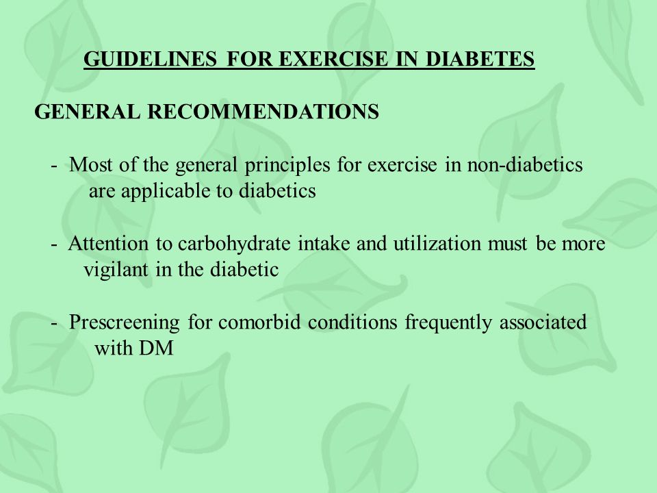 GUIDELINES FOR EXERCISE IN DIABETES GENERAL RECOMMENDATIONS - Most of the general principles for exercise in non-diabetics are applicable to diabetics - Attention to carbohydrate intake and utilization must be more vigilant in the diabetic - Prescreening for comorbid conditions frequently associated with DM