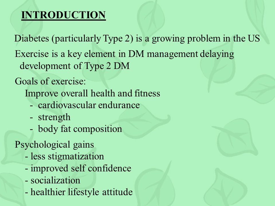 INTRODUCTION Diabetes (particularly Type 2) is a growing problem in the US Exercise is a key element in DM management delaying development of Type 2 DM Goals of exercise: Improve overall health and fitness - cardiovascular endurance - strength - body fat composition Psychological gains - less stigmatization - improved self confidence - socialization - healthier lifestyle attitude