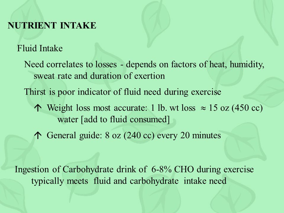 NUTRIENT INTAKE Fluid Intake Need correlates to losses - depends on factors of heat, humidity, sweat rate and duration of exertion Thirst is poor indicator of fluid need during exercise Weight loss most accurate: 1 lb.