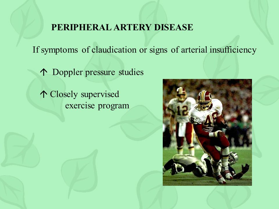 PERIPHERAL ARTERY DISEASE If symptoms of claudication or signs of arterial insufficiency Doppler pressure studies Closely supervised exercise program