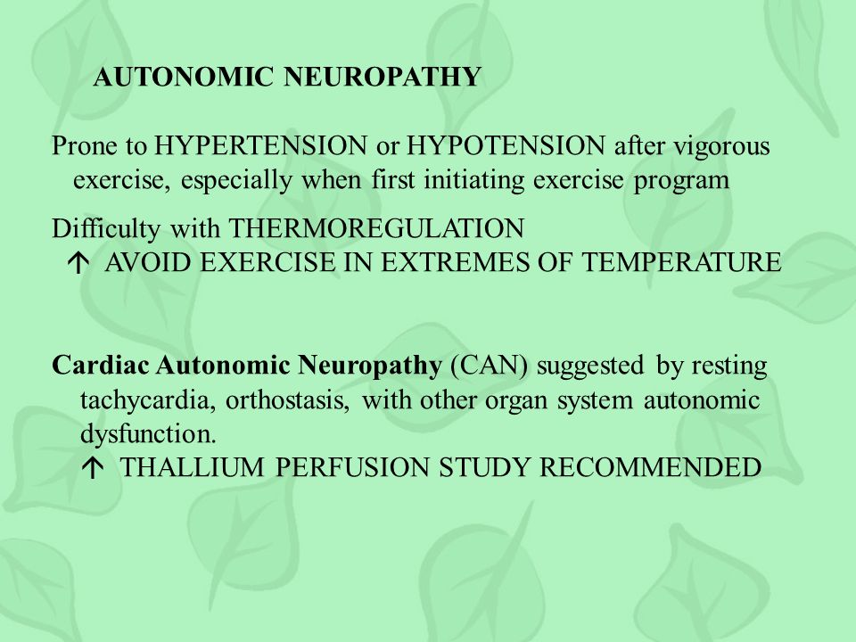 AUTONOMIC NEUROPATHY Prone to HYPERTENSION or HYPOTENSION after vigorous exercise, especially when first initiating exercise program Difficulty with THERMOREGULATION AVOID EXERCISE IN EXTREMES OF TEMPERATURE Cardiac Autonomic Neuropathy (CAN) suggested by resting tachycardia, orthostasis, with other organ system autonomic dysfunction.