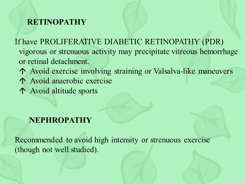 RETINOPATHY If have PROLIFERATIVE DIABETIC RETINOPATHY (PDR) vigorous or strenuous activity may precipitate vitreous hemorrhage or retinal detachment.