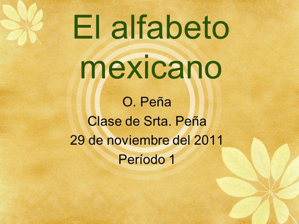 El alfabeto mexicano O. Peña Clase de Srta. Peña 29 de noviembre del 2011 Período 1