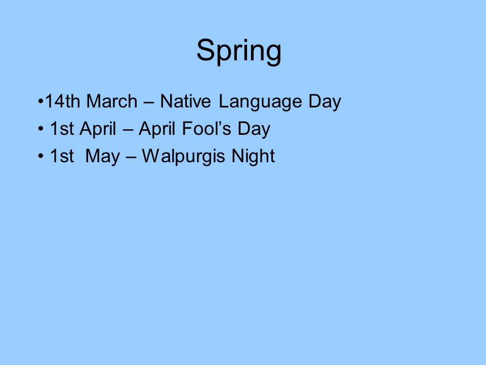 Spring 14th March – Native Language Day 1st April – April Fools Day 1st May – Walpurgis Night