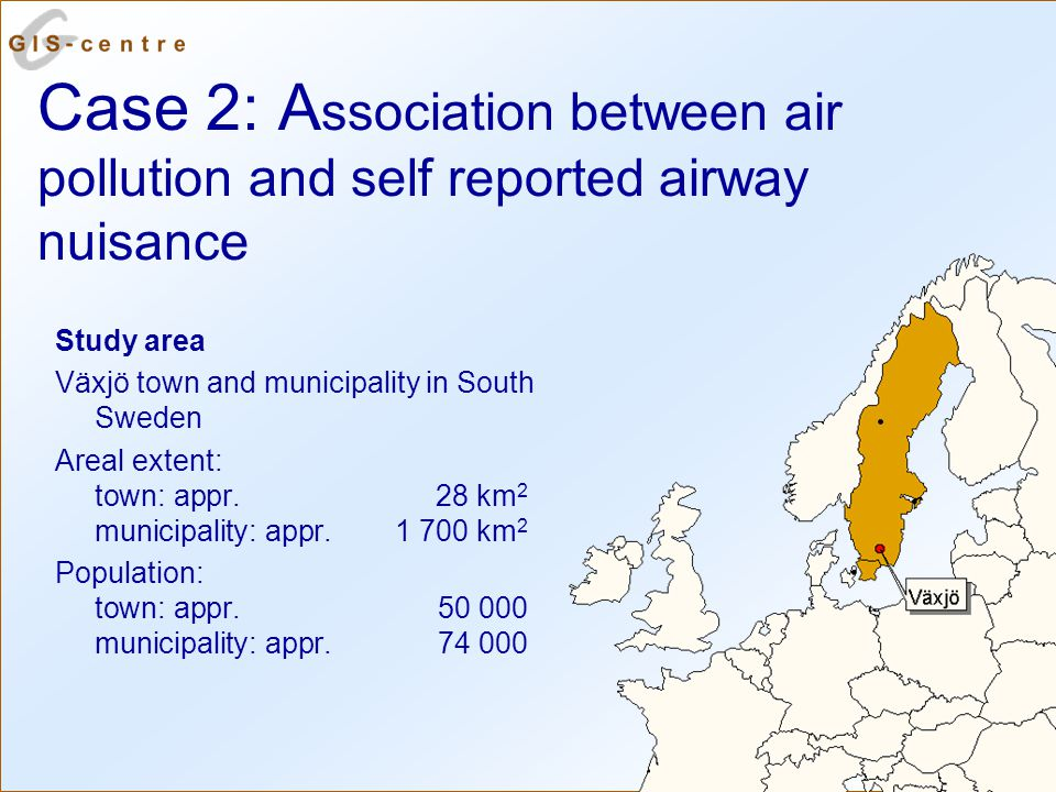 Case 2: A ssociation between air pollution and self reported airway nuisance Study area Växjö town and municipality in South Sweden Areal extent: town: appr.