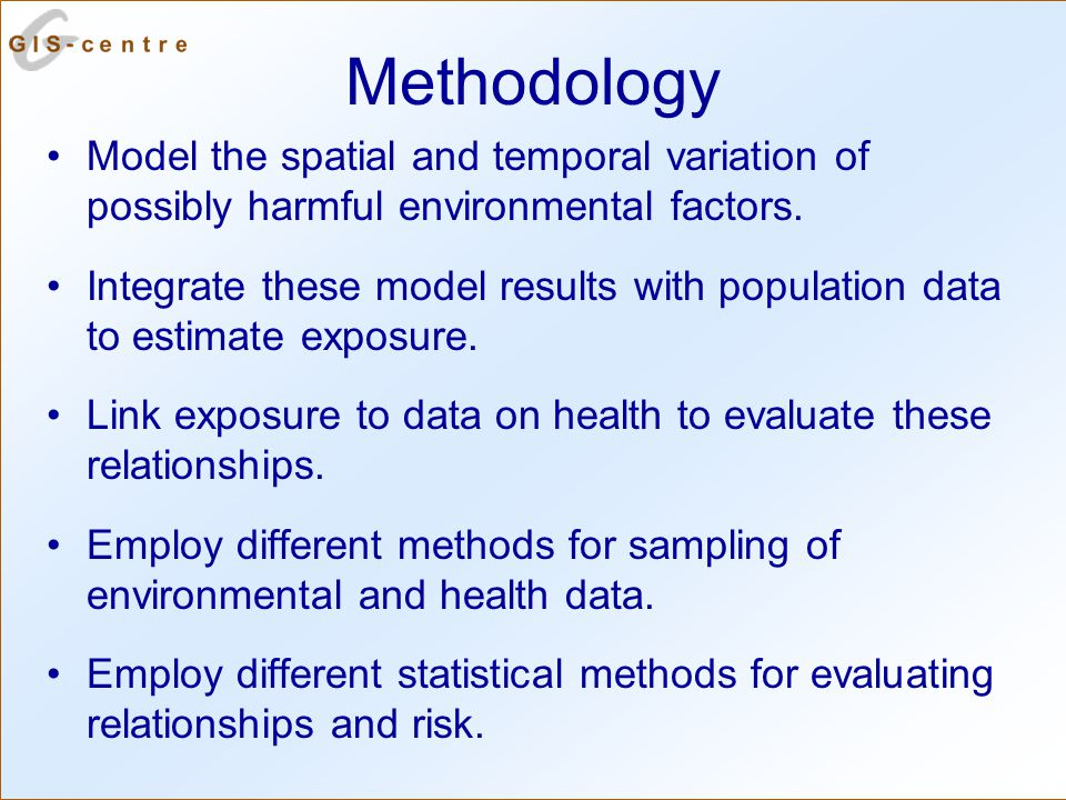 Methodology Model the spatial and temporal variation of possibly harmful environmental factors.