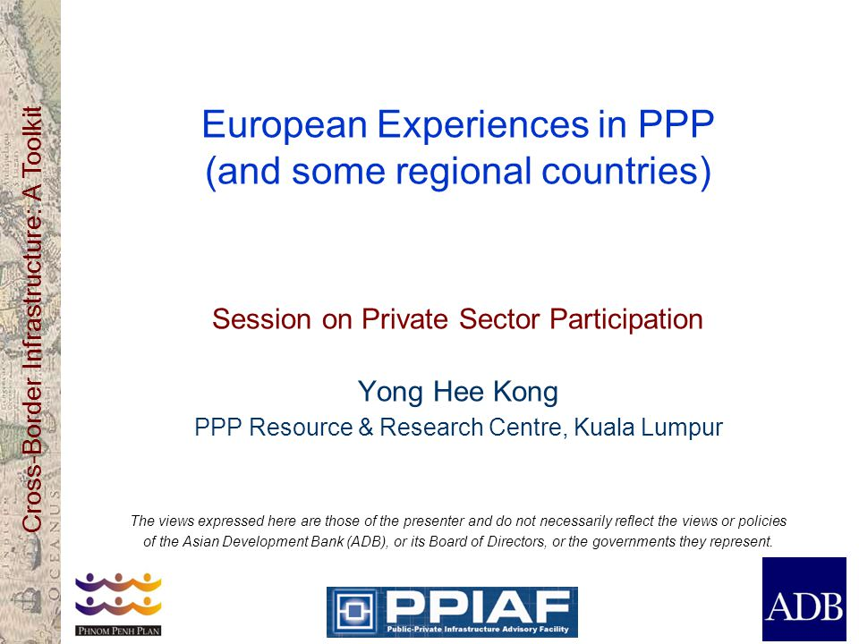 Cross-Border Infrastructure: A Toolkit European Experiences in PPP (and some regional countries) Session on Private Sector Participation Yong Hee Kong PPP Resource & Research Centre, Kuala Lumpur The views expressed here are those of the presenter and do not necessarily reflect the views or policies of the Asian Development Bank (ADB), or its Board of Directors, or the governments they represent.