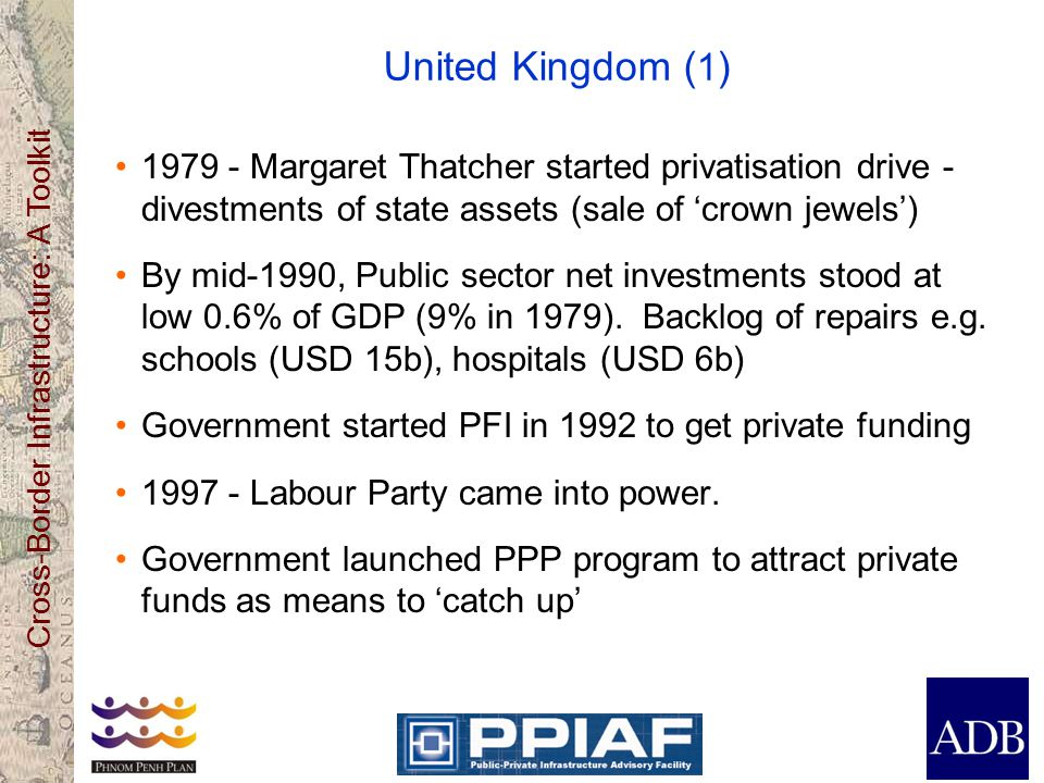 Cross-Border Infrastructure: A Toolkit United Kingdom ( 1 ) 1979 - Margaret Thatcher started privatisation drive - divestments of state assets (sale of crown jewels) By mid-1990, Public sector net investments stood at low 0.6% of GDP (9% in 1979).