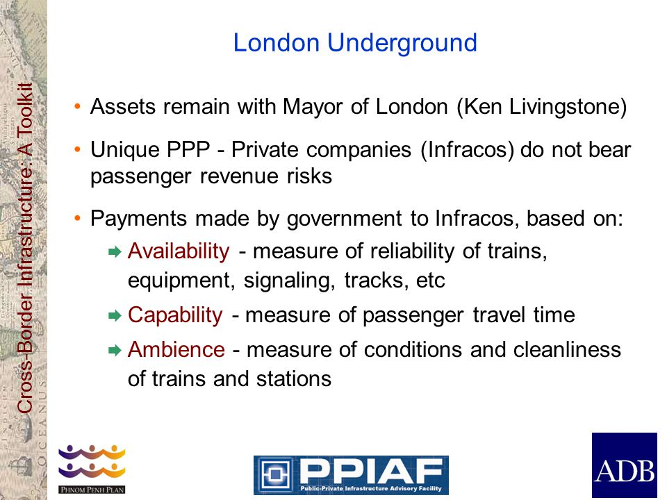 Cross-Border Infrastructure: A Toolkit London Underground Assets remain with Mayor of London (Ken Livingstone) Unique PPP - Private companies (Infracos) do not bear passenger revenue risks Payments made by government to Infracos, based on: Availability - measure of reliability of trains, equipment, signaling, tracks, etc Capability - measure of passenger travel time Ambience - measure of conditions and cleanliness of trains and stations