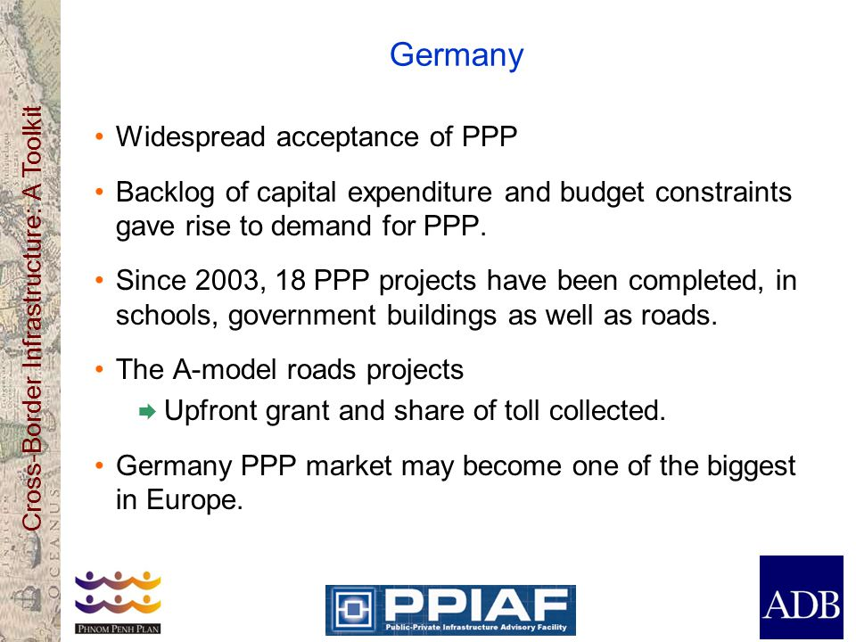 Cross-Border Infrastructure: A Toolkit Germany Widespread acceptance of PPP Backlog of capital expenditure and budget constraints gave rise to demand for PPP.