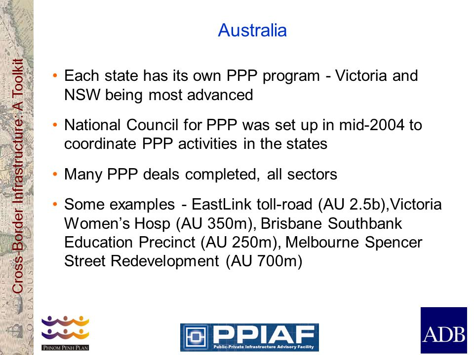 Cross-Border Infrastructure: A Toolkit Australia Each state has its own PPP program - Victoria and NSW being most advanced National Council for PPP was set up in mid-2004 to coordinate PPP activities in the states Many PPP deals completed, all sectors Some examples - EastLink toll-road (AU 2.5b),Victoria Womens Hosp (AU 350m), Brisbane Southbank Education Precinct (AU 250m), Melbourne Spencer Street Redevelopment (AU 700m)