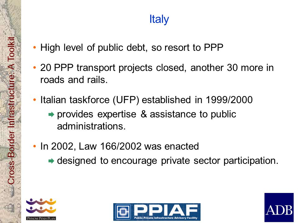 Cross-Border Infrastructure: A Toolkit Italy High level of public debt, so resort to PPP 20 PPP transport projects closed, another 30 more in roads and rails.