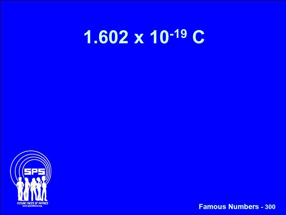 1.602 x 10 -19 C Famous Numbers - 300
