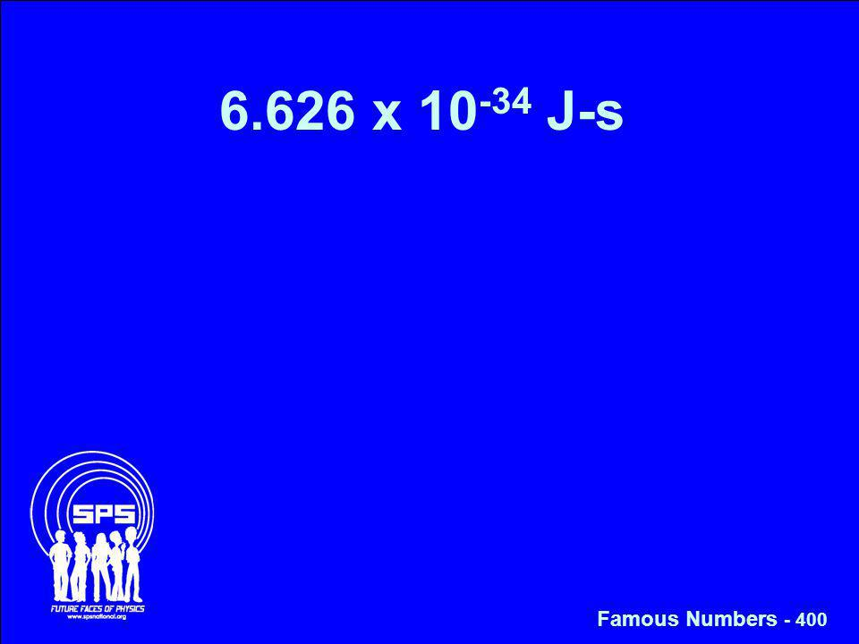6.626 x 10 -34 J-s Famous Numbers - 400