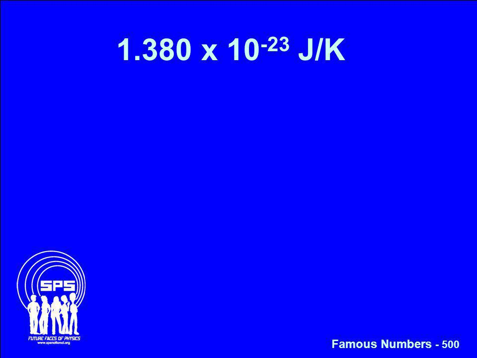 1.380 x 10 -23 J/K Famous Numbers - 500