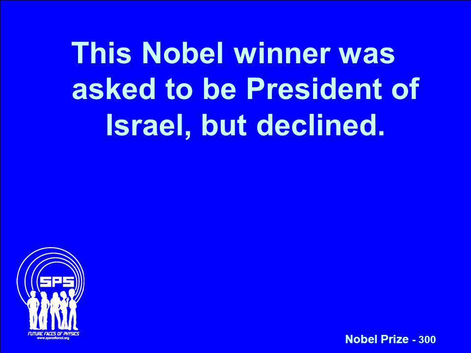 This Nobel winner was asked to be President of Israel, but declined. Nobel Prize - 300