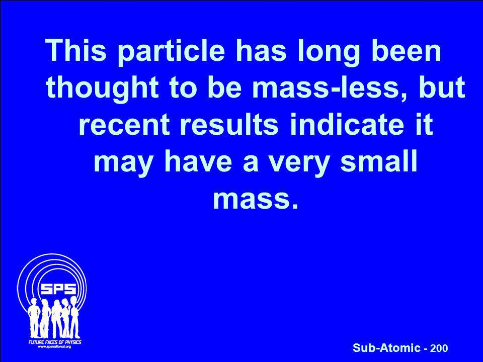 This particle has long been thought to be mass-less, but recent results indicate it may have a very small mass.