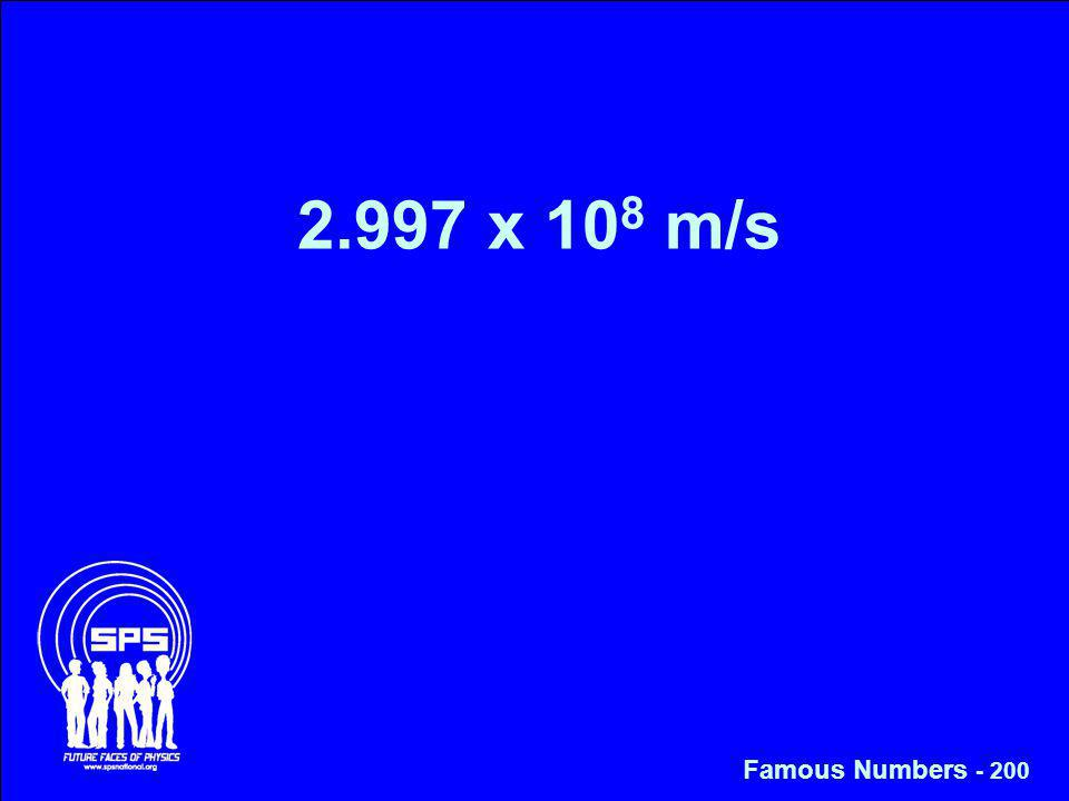 2.997 x 10 8 m/s Famous Numbers - 200