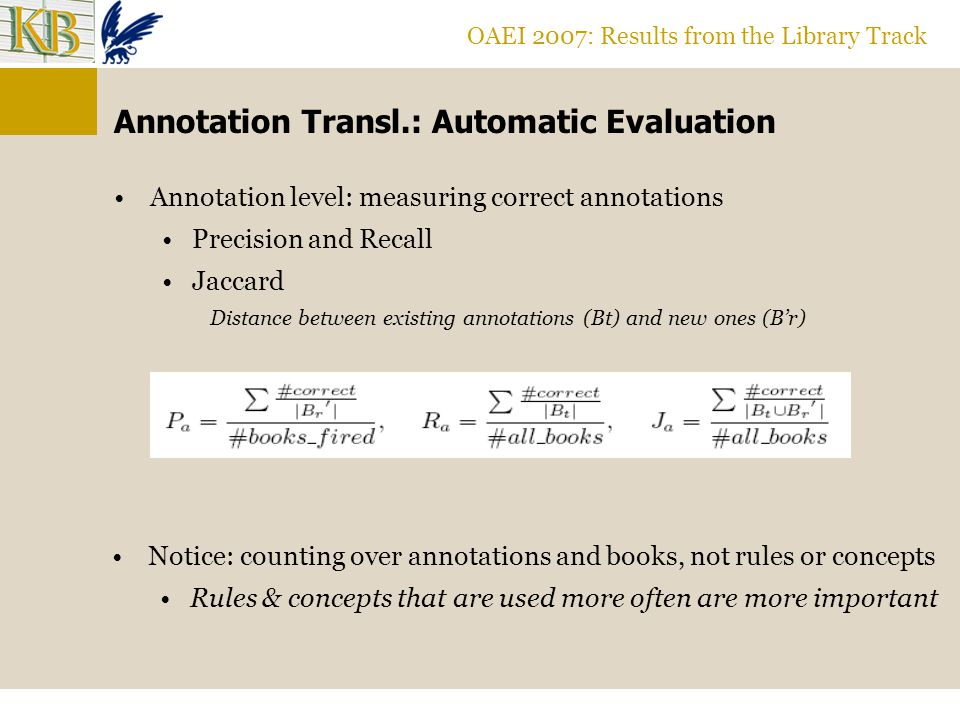 OAEI 2007: Results from the Library Track Annotation Transl.: Automatic Evaluation Annotation level: measuring correct annotations Precision and Recall Jaccard Distance between existing annotations (Bt) and new ones (Br) Notice: counting over annotations and books, not rules or concepts Rules & concepts that are used more often are more important