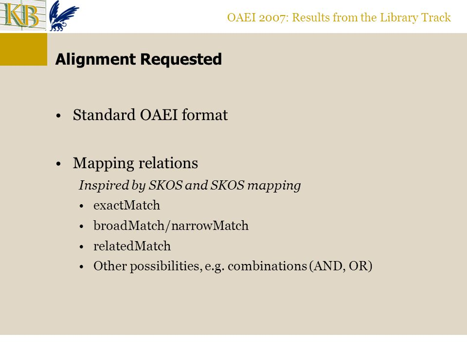 OAEI 2007: Results from the Library Track Alignment Requested Standard OAEI format Mapping relations Inspired by SKOS and SKOS mapping exactMatch broadMatch/narrowMatch relatedMatch Other possibilities, e.g.