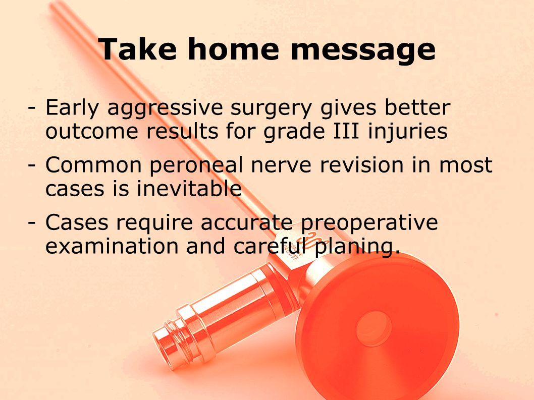Take home message -Early aggressive surgery gives better outcome results for grade III injuries -Common peroneal nerve revision in most cases is inevitable -Cases require accurate preoperative examination and careful planing.