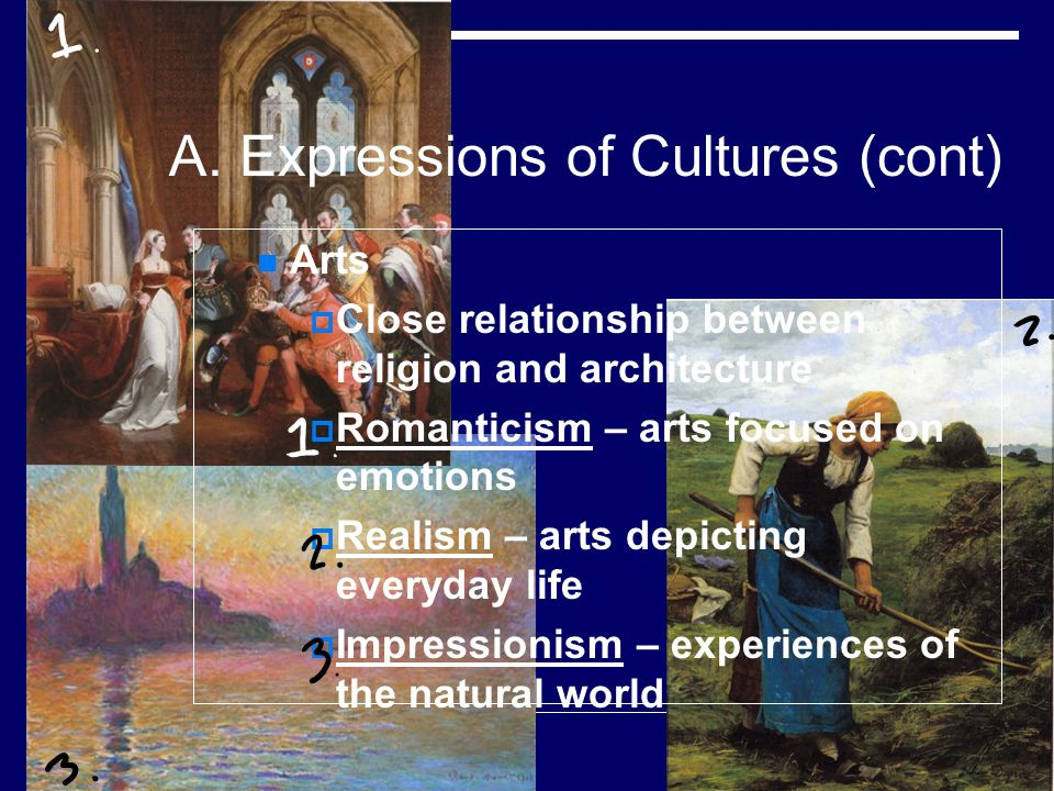 A. Expressions of Cultures (cont) Arts Close relationship between religion and architecture Romanticism – arts focused on emotions Realism – arts depi