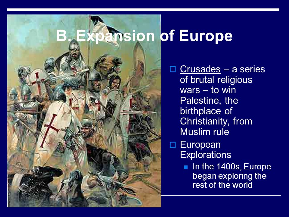 B. Expansion of Europe Crusades – a series of brutal religious wars – to win Palestine, the birthplace of Christianity, from Muslim rule European Expl