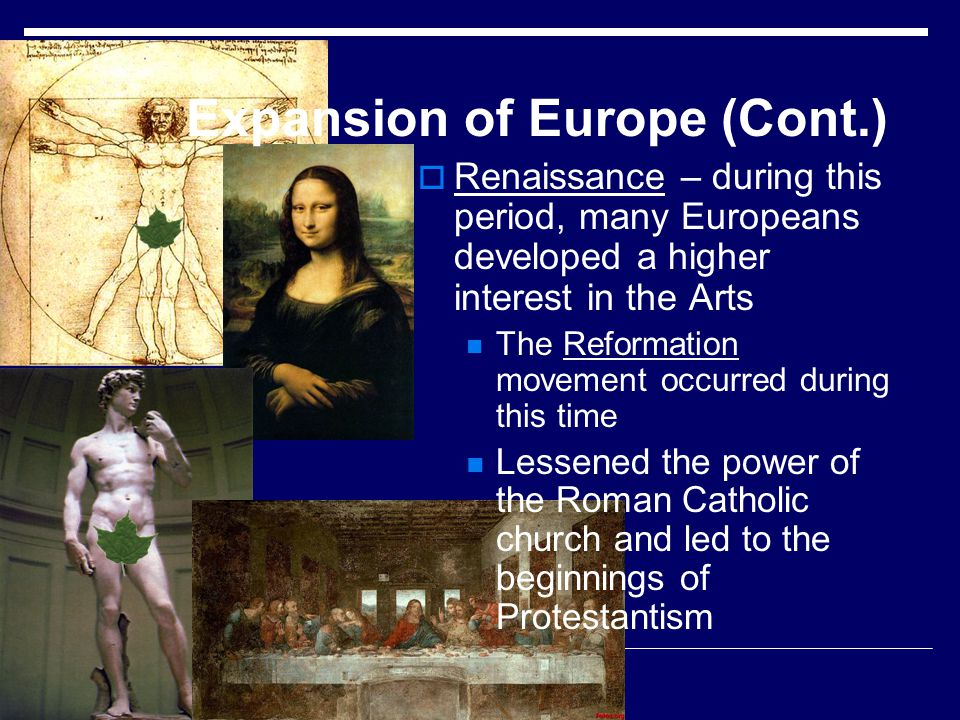 Expansion of Europe (Cont.) Renaissance – during this period, many Europeans developed a higher interest in the Arts The Reformation movement occurred