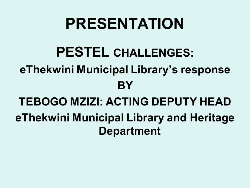 PRESENTATION PESTEL CHALLENGES: eThekwini Municipal Librarys response BY TEBOGO MZIZI: ACTING DEPUTY HEAD eThekwini Municipal Library and Heritage Department