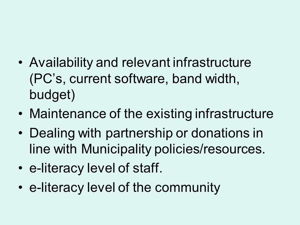 Availability and relevant infrastructure (PCs, current software, band width, budget) Maintenance of the existing infrastructure Dealing with partnership or donations in line with Municipality policies/resources.