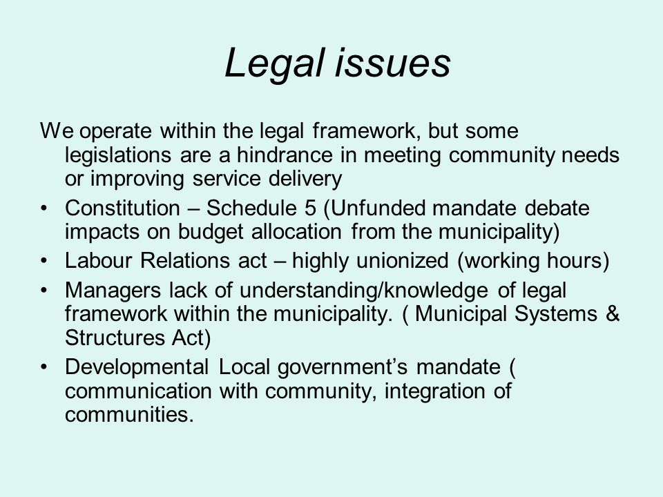 Legal issues We operate within the legal framework, but some legislations are a hindrance in meeting community needs or improving service delivery Constitution – Schedule 5 (Unfunded mandate debate impacts on budget allocation from the municipality) Labour Relations act – highly unionized (working hours) Managers lack of understanding/knowledge of legal framework within the municipality.