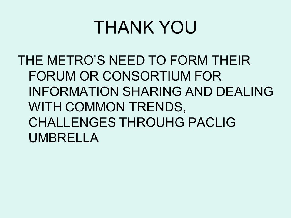 THANK YOU THE METROS NEED TO FORM THEIR FORUM OR CONSORTIUM FOR INFORMATION SHARING AND DEALING WITH COMMON TRENDS, CHALLENGES THROUHG PACLIG UMBRELLA