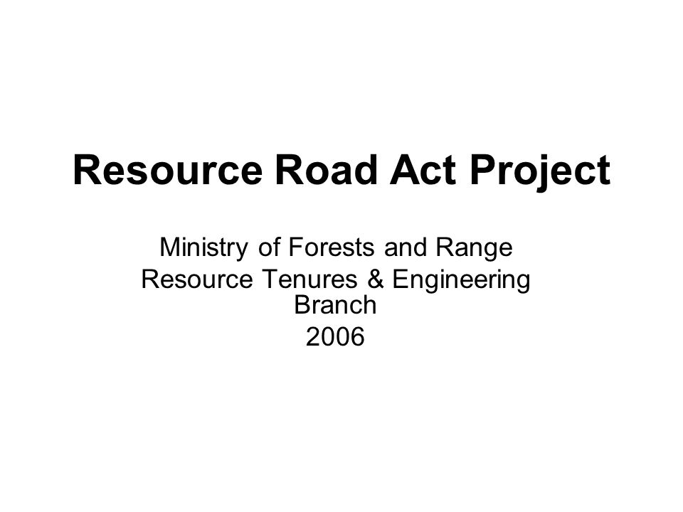 Resource Road Act Project Ministry of Forests and Range Resource Tenures & Engineering Branch 2006