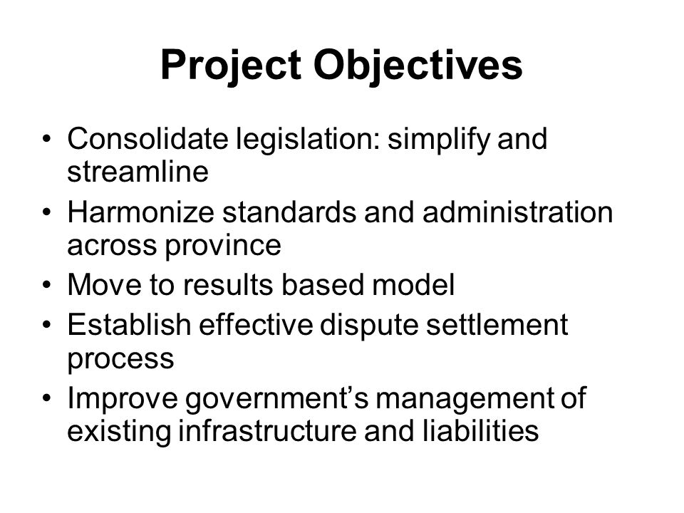 Project Objectives Consolidate legislation: simplify and streamline Harmonize standards and administration across province Move to results based model Establish effective dispute settlement process Improve governments management of existing infrastructure and liabilities
