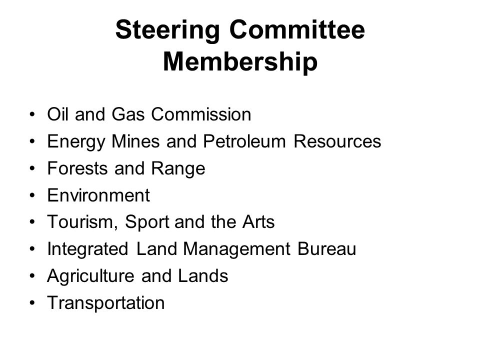 Steering Committee Membership Oil and Gas Commission Energy Mines and Petroleum Resources Forests and Range Environment Tourism, Sport and the Arts Integrated Land Management Bureau Agriculture and Lands Transportation