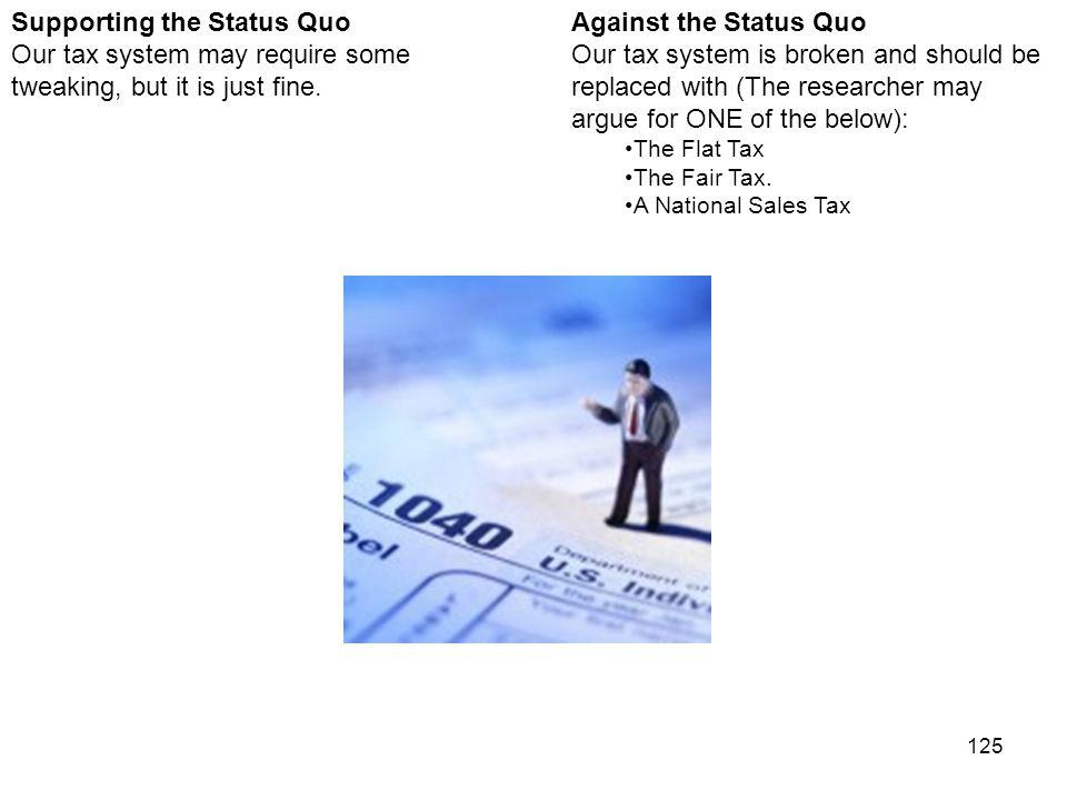 125 Against the Status Quo Our tax system is broken and should be replaced with (The researcher may argue for ONE of the below): The Flat Tax The Fair Tax.