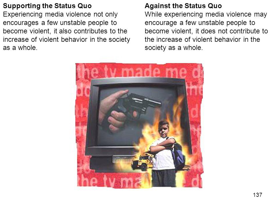 137 Against the Status Quo While experiencing media violence may encourage a few unstable people to become violent, it does not contribute to the increase of violent behavior in the society as a whole.