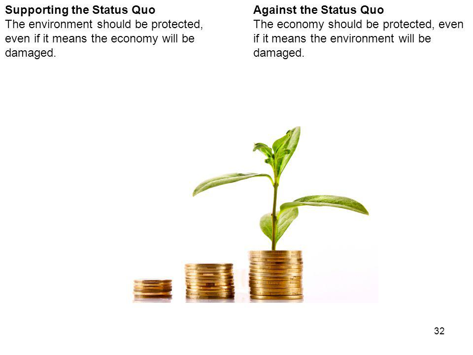 32 Against the Status Quo The economy should be protected, even if it means the environment will be damaged.