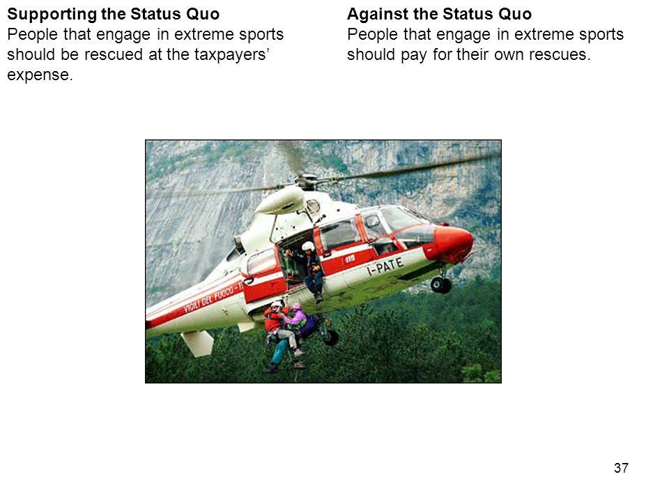 37 Against the Status Quo People that engage in extreme sports should pay for their own rescues.