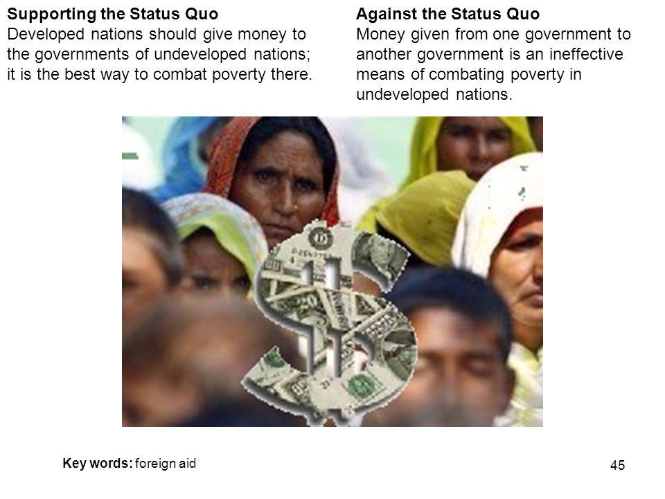 45 Against the Status Quo Money given from one government to another government is an ineffective means of combating poverty in undeveloped nations.