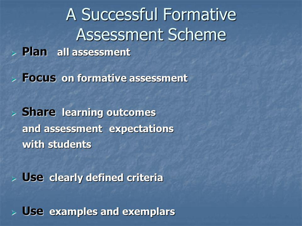 A Successful Formative Assessment Scheme Plan all assessment Plan all assessment Focus on formative assessment Focus on formative assessment Share lea