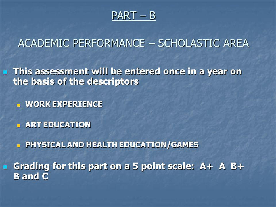 This assessment will be entered once in a year on the basis of the descriptors This assessment will be entered once in a year on the basis of the descriptors WORK EXPERIENCE WORK EXPERIENCE ART EDUCATION ART EDUCATION PHYSICAL AND HEALTH EDUCATION/GAMES PHYSICAL AND HEALTH EDUCATION/GAMES Grading for this part on a 5 point scale: A+ A B+ B and C Grading for this part on a 5 point scale: A+ A B+ B and C PART – B ACADEMIC PERFORMANCE – SCHOLASTIC AREA
